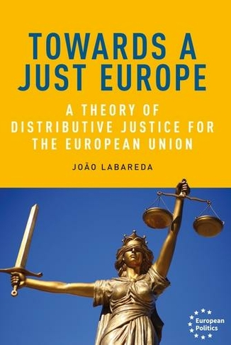 Towards a just Europe : a theory of distributive justice for the European Union